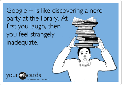 Google + is like discovering a nerd party at the library. At first you laugh, then you feel strangely inadequate.