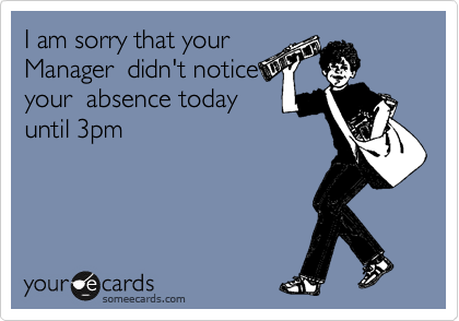 I am sorry that your Manager  didn't notice your  absence today  until 3pm