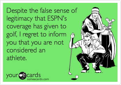 Despite the false sense of  legitimacy that ESPN's coverage has given to golf, I regret to inform you that you are not considered an  athlete.