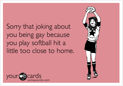 Sorry that joking about you being gay because you play softball hit a  little too close to home.