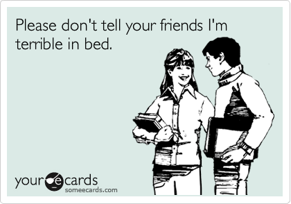 Please don't tell your friends I'm terrible in bed.