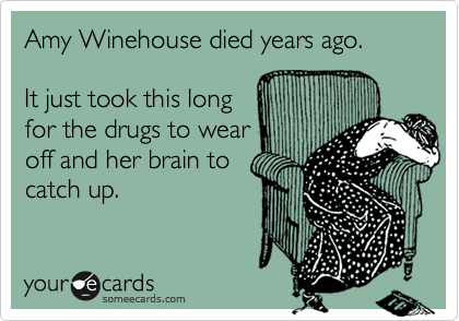 Amy Winehouse died years ago.   It just took this long for the drugs to wear off and her brain to catch up.