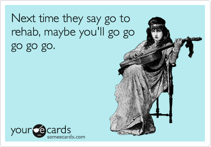 Next time they say go to rehab, maybe you'll go go go go go.