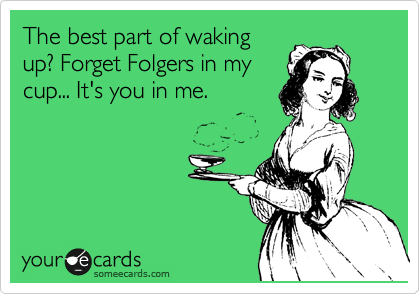 The best part of waking up? Forget Folgers in my cup... It's you in me.