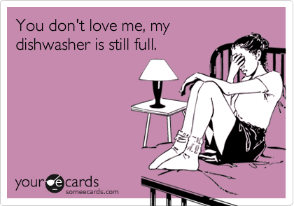 You don't love me, my dishwasher is still full.