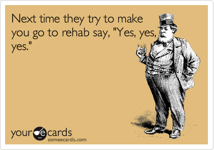 "Next time they try to make you go to rehab say, ""Yes, yes, yes."""