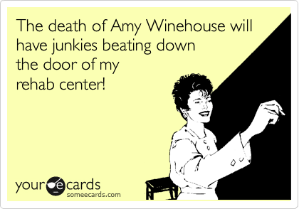 The death of Amy Winehouse will have junkies beating down  the door of my rehab center!