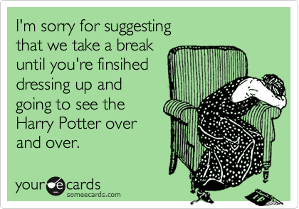 I'm sorry for suggesting  that we take a break until you're finsihed dressing up and  going to see the Harry Potter over and over.