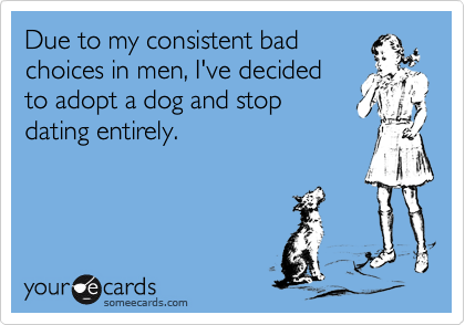 Due to my consistent bad choices in men, I've decided to adopt a dog and stop  dating entirely.