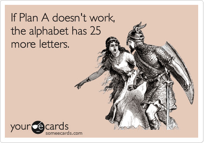 If Plan A doesn't work, the alphabet has 25 more letters.