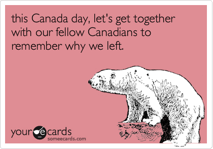 this Canada day, let's get together with our fellow Canadians to remember why we left.