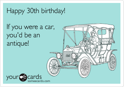 Happy 30th birthday!  If you were a car, you'd be an antique!