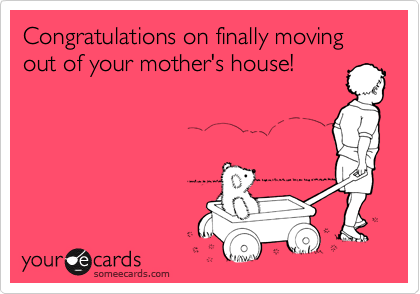 Congratulations on finally moving out of your mother's house!