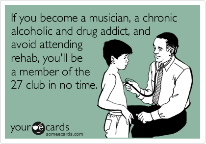 If you become a musician, a chronic alcoholic and drug addict, and avoid attending rehab, you'll be a member of the 27 club in no time.