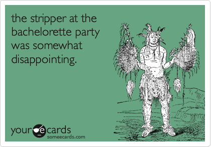 the stripper at the  bachelorette party  was somewhat  disappointing.