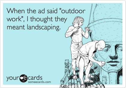 "When the ad said ""outdoor  work"", I thought they  meant landscaping."