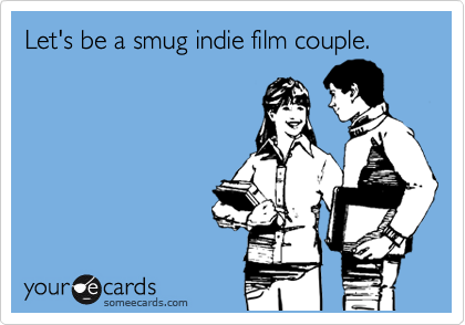 Let's be a smug indie film couple.