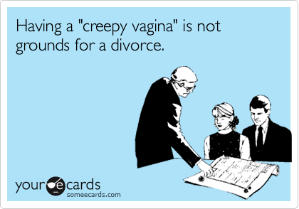 "Having a ""creepy vagina"" is not grounds for a divorce."