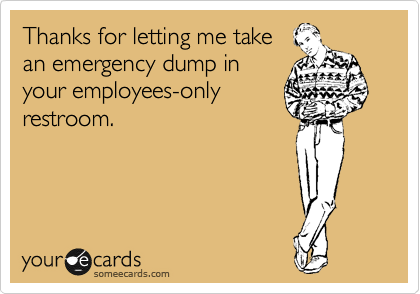 Thanks for letting me take an emergency dump in your employees-only restroom.
