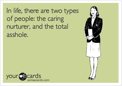 In life, there are two types of people: the caring nurturer, and the total asshole.