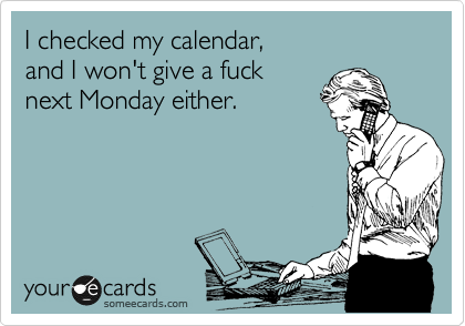 I checked my calendar,  and I won't give a fuck next Monday either.