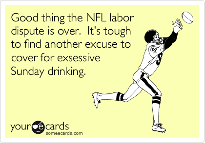 Good thing the NFL labor dispute is over.  It's tough to find another excuse to cover for exsessive Sunday drinking.