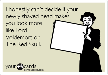 I honestly can't decide if your newly shaved head makes you look more like Lord Voldemort or The Red Skull.