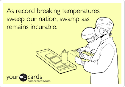 As record breaking temperatures sweep our nation, swamp ass remains incurable.