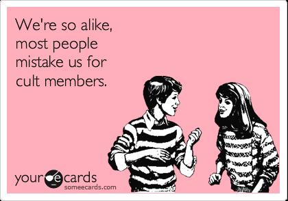 We're so alike,  most people  mistake us for  cult members.