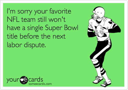 I'm sorry your favorite NFL team still won't have a single Super Bowl title before the next  labor dispute.