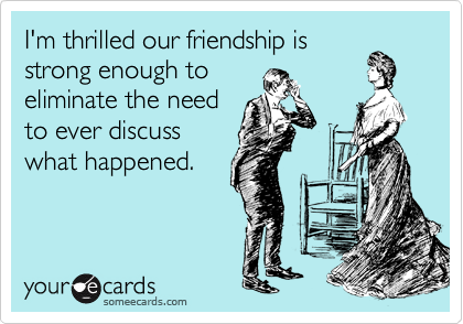 I'm thrilled our friendship is strong enough to eliminate the need to ever discuss what happened.