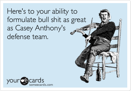 Here's to your ability to formulate bull shit as great as Casey Anthony's defense team.