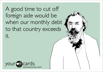 A good time to cut off foreign aide would be when our monthly debt to that country exceeds it.