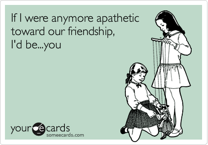If I were anymore apathetic toward our friendship,   I'd be...you