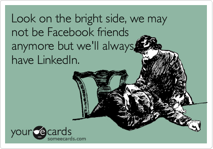 Look on the bright side, we may not be Facebook friends anymore but we'll always have LinkedIn.