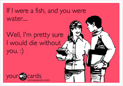 If I were a fish, and you were water....  Well, I'm pretty sure I would die without you. :%29
