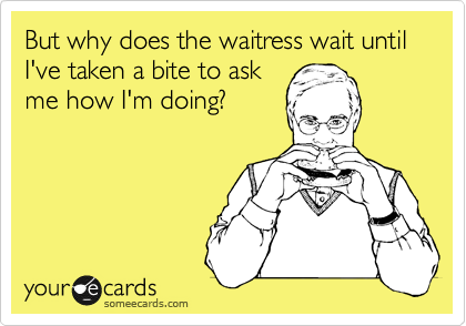 But why does the waitress wait until I've taken a bite to ask me how I'm doing?