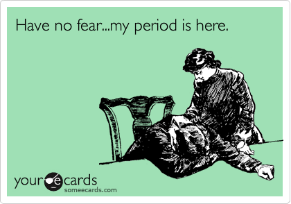 Have no fear...my period is here.