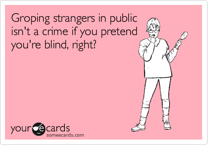 Groping strangers in public isn't a crime if you pretend you're blind, right?