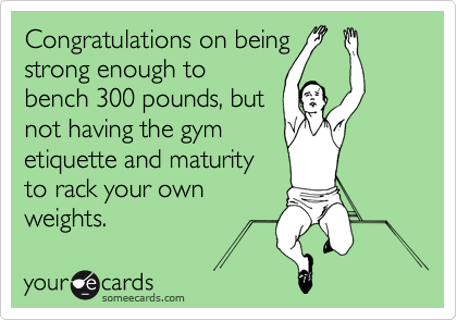 Congratulations on being strong enough to bench 300 pounds, but not having the gym etiquette and maturity to rack your own weights.
