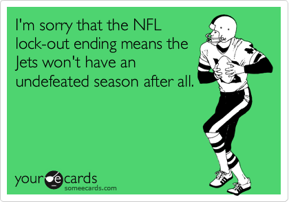 I'm sorry that the NFL lock-out ending means the Jets won't have an undefeated season after all.