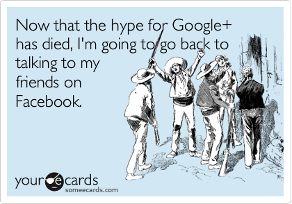 Now that the hype for Google+ has died, I'm going to go back to talking to my friends on Facebook.