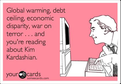 Global warming, debt ceiling, economic disparity, war on terror . . . and you're reading about Kim Kardashian.