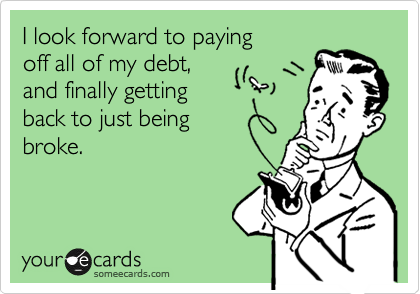 I look forward to paying off all of my debt, and finally getting back to just being broke.