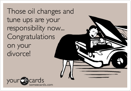 Those oil changes and tune ups are your responsibility now...  Congratulations on your divorce!