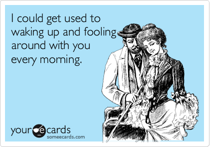 I could get used to waking up and fooling around with you every morning.