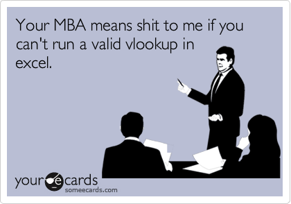 Your MBA means shit to me if you can't run a valid vlookup in excel.
