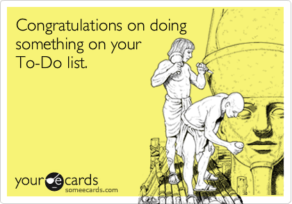 Congratulations on doing something on your To-Do list.