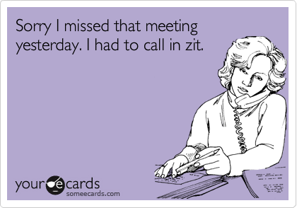 Sorry I missed that meeting yesterday. I had to call in zit.