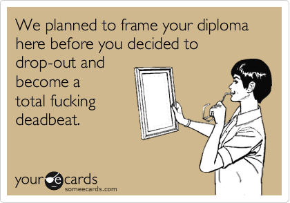 We planned to frame your diploma here before you decided to drop-out and  become a  total fucking  deadbeat.